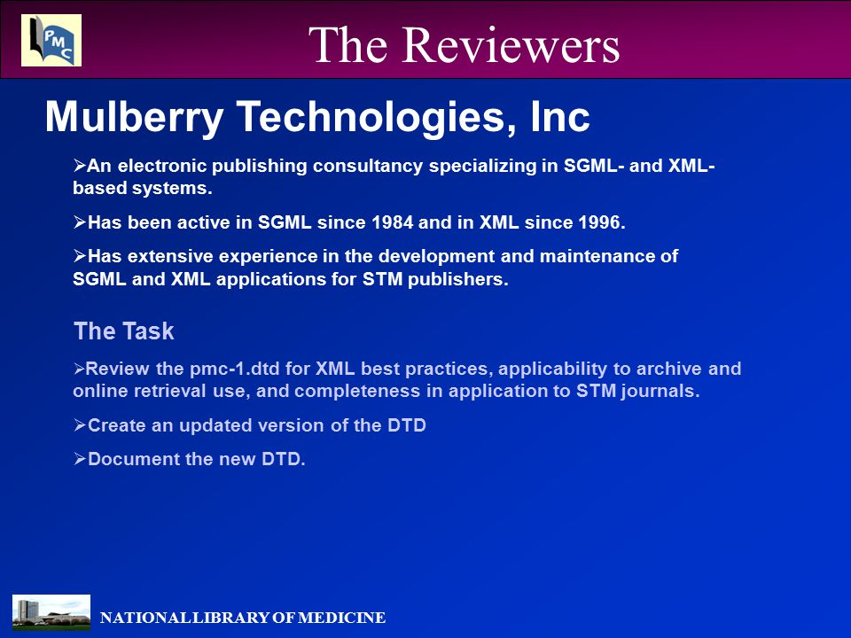 NATIONAL LIBRARY OF MEDICINE The Reviewers Mulberry Technologies, Inc The Task  Review the pmc-1.dtd for XML best practices, applicability to archive