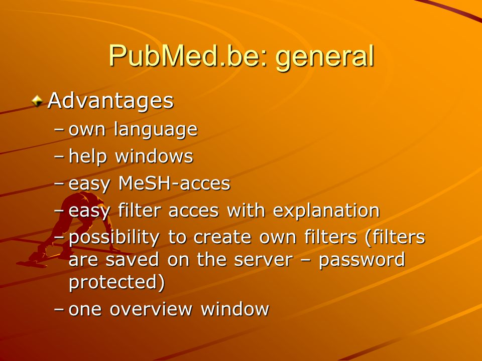Advantages –own language –help windows –easy MeSH-acces –easy filter acces with explanation –possibility to create own filters (filters are saved on the server – password protected) –one overview window PubMed.be: general