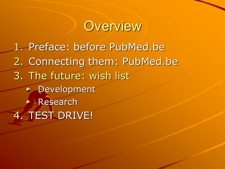 Overview 1.Preface: before PubMed.be 2.Connecting them: PubMed.be 3.The future: wish list DevelopmentResearch 4.TEST DRIVE!