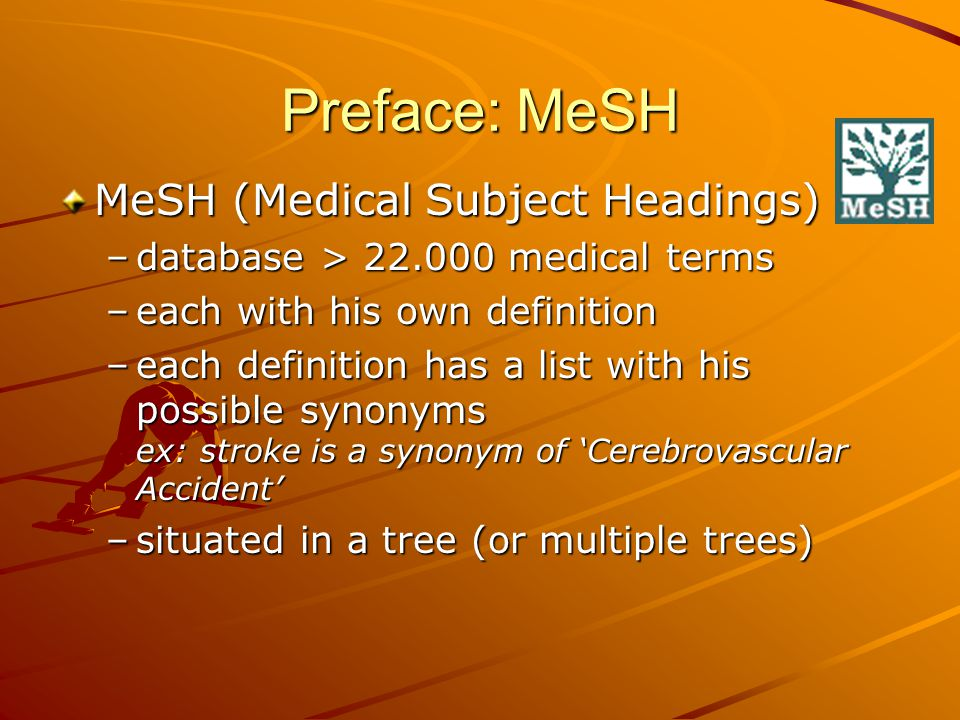 Preface: MeSH MeSH (Medical Subject Headings) –database > 22.000 medical terms –each with his own definition –each definition has a list with his possible synonyms ex: stroke is a synonym of 'Cerebrovascular Accident' –situated in a tree (or multiple trees)