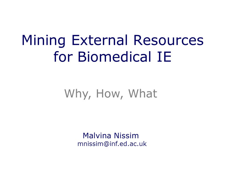 Mining External Resources for Biomedical IE Why, How, What Malvina Nissim mnissim@inf.ed.ac.uk