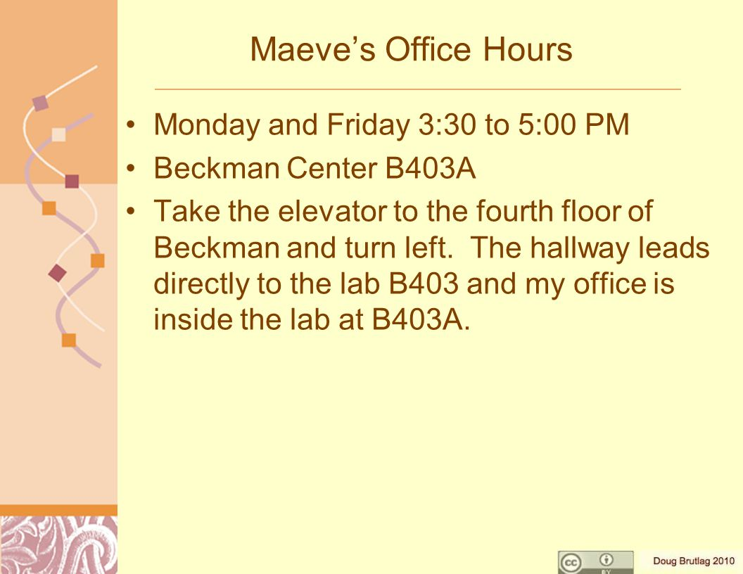 Maeve's Office Hours Monday and Friday 3:30 to 5:00 PM Beckman Center B403A Take the elevator to the fourth floor of Beckman and turn left.