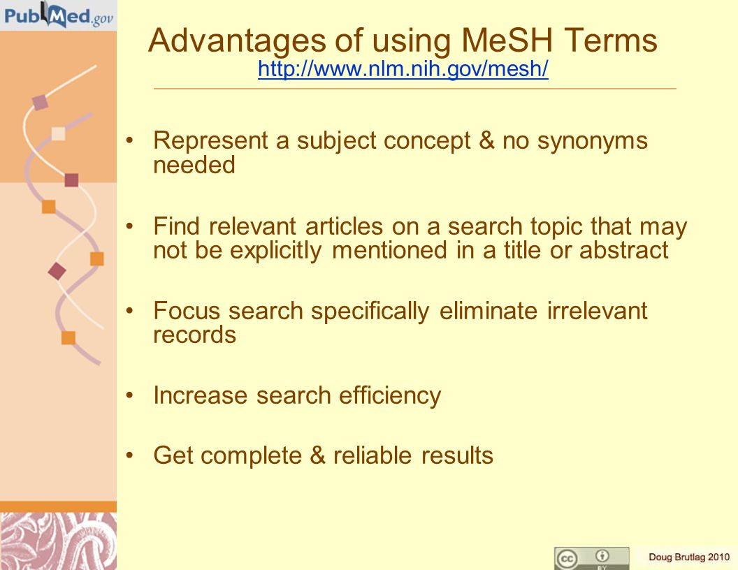 Advantages of using MeSH Terms http://www.nlm.nih.gov/mesh/ http://www.nlm.nih.gov/mesh/ Represent a subject concept & no synonyms needed Find relevant articles on a search topic that may not be explicitly mentioned in a title or abstract Focus search specifically eliminate irrelevant records Increase search efficiency Get complete & reliable results