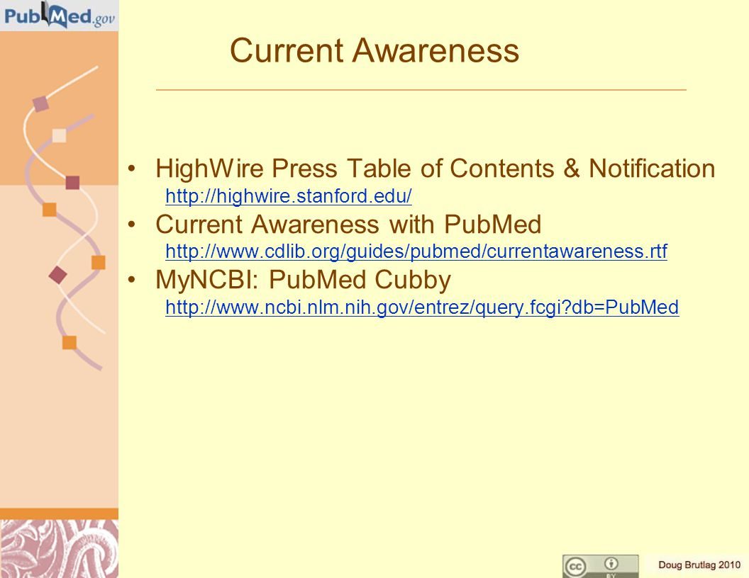 Current Awareness HighWire Press Table of Contents & Notification http://highwire.stanford.edu/ Current Awareness with PubMed http://www.cdlib.org/guides/pubmed/currentawareness.rtf MyNCBI: PubMed Cubby http://www.ncbi.nlm.nih.gov/entrez/query.fcgi db=PubMed