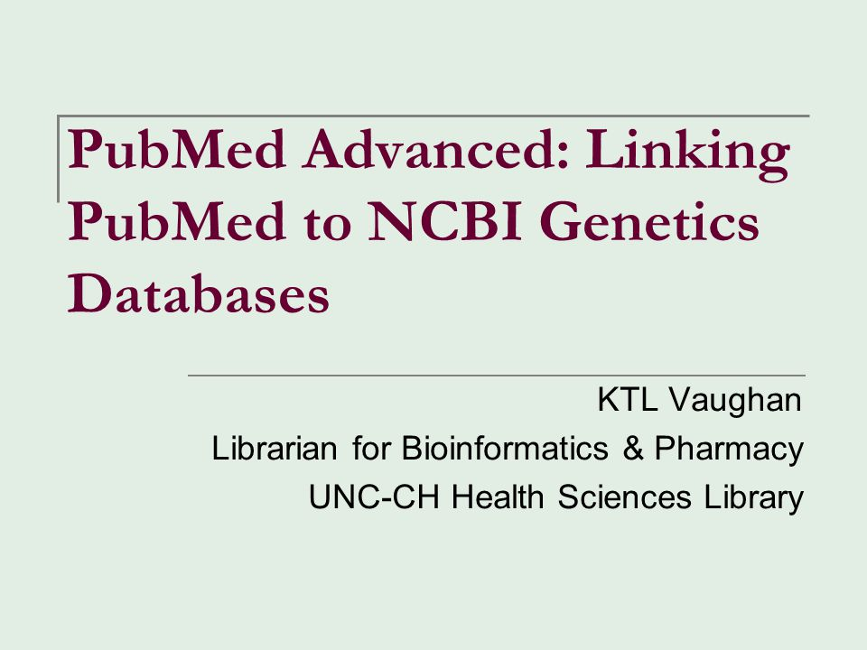 PubMed Advanced: Linking PubMed to NCBI Genetics Databases KTL Vaughan Librarian for Bioinformatics & Pharmacy UNC-CH Health Sciences Library