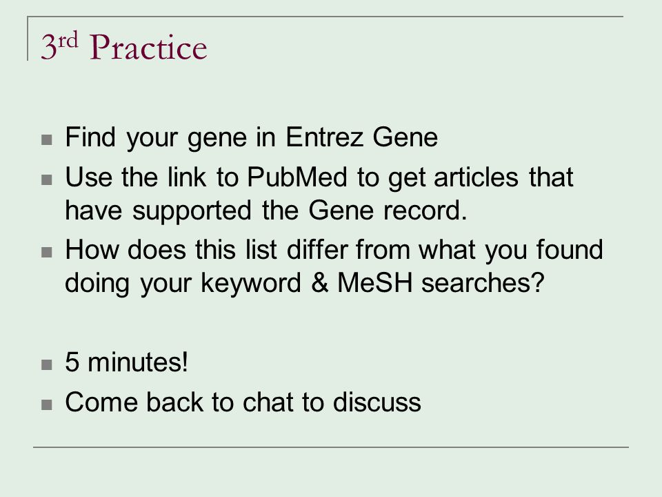 3 rd Practice Find your gene in Entrez Gene Use the link to PubMed to get articles that have supported the Gene record. How does this list differ from