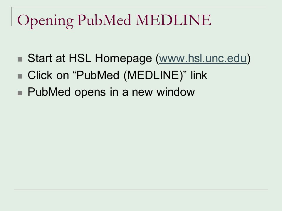 "Opening PubMed MEDLINE Start at HSL Homepage (www.hsl.unc.edu)www.hsl.unc.edu Click on ""PubMed (MEDLINE)"" link PubMed opens in a new window"