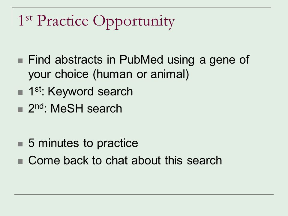 1 st Practice Opportunity Find abstracts in PubMed using a gene of your choice (human or animal) 1 st : Keyword search 2 nd : MeSH search 5 minutes to