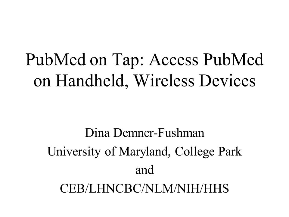 PubMed on Tap: Access PubMed on Handheld, Wireless Devices Dina Demner-Fushman University of Maryland, College Park and CEB/LHNCBC/NLM/NIH/HHS