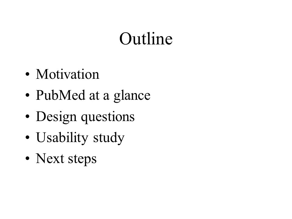 Outline Motivation PubMed at a glance Design questions Usability study Next steps