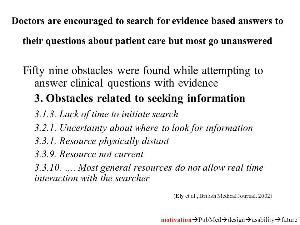 Doctors are encouraged to search for evidence based answers to their questions about patient care but most go unanswered Fifty nine obstacles were found while attempting to answer clinical questions with evidence 3.
