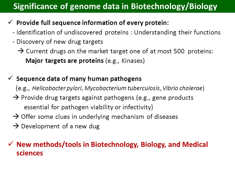 Provide full sequence information of every protein: - Identification of undiscovered proteins : Understanding their functions - Discovery of new drug targets  Current drugs on the market target one of at most 500 proteins: Major targets are proteins (e.g., Kinases) Sequence data of many human pathogens (e.g., Helicobacter pylori, Mycobacterium tuberculosis, Vibrio cholerae)  Provide drug targets against pathogens (e.g., gene products essential for pathogen viability or infectivity)  Offer some clues in underlying mechanism of diseases  Development of a new dug New methods/tools in Biotechnology, Biology, and Medical sciences Significance of genome data in Biotechnology/Biology
