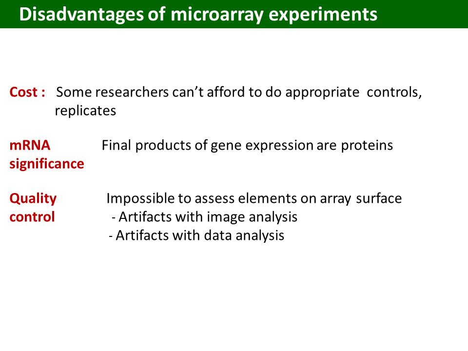 Cost :Some researchers can't afford to do appropriate controls, replicates mRNA Final products of gene expression are proteins significance Quality Impossible to assess elements on array surface control - Artifacts with image analysis - Artifacts with data analysis Disadvantages of microarray experiments
