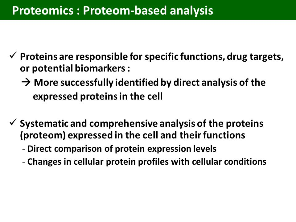 Proteomics : Proteom-based analysis Proteins are responsible for specific functions, drug targets, or potential biomarkers :  More successfully identified by direct analysis of the expressed proteins in the cell Systematic and comprehensive analysis of the proteins (proteom) expressed in the cell and their functions - Direct comparison of protein expression levels - Changes in cellular protein profiles with cellular conditions