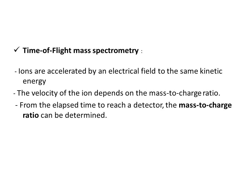 Time-of-Flight mass spectrometry : - Ions are accelerated by an electrical field to the same kinetic energy - The velocity of the ion depends on the mass-to-charge ratio.