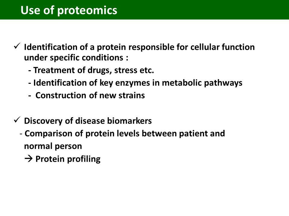 Use of proteomics Identification of a protein responsible for cellular function under specific conditions : - Treatment of drugs, stress etc.