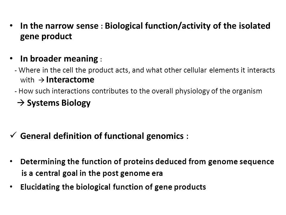 In the narrow sense : Biological function/activity of the isolated gene product In broader meaning : - Where in the cell the product acts, and what other cellular elements it interacts with  Interactome - How such interactions contributes to the overall physiology of the organism  Systems Biology General definition of functional genomics : Determining the function of proteins deduced from genome sequence is a central goal in the post genome era Elucidating the biological function of gene products