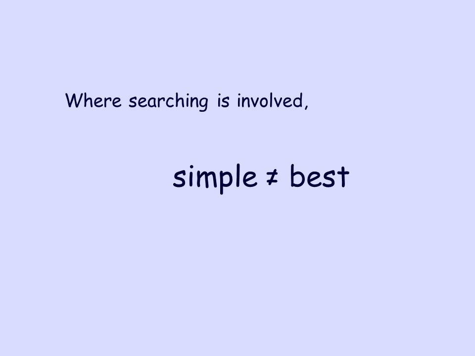 simple ≠ best Where searching is involved,
