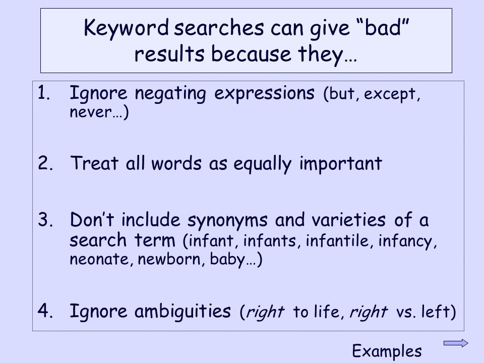 Keyword searches can give bad results because they… 1.Ignore negating expressions (but, except, never…) 2.Treat all words as equally important 3.Don't include synonyms and varieties of a search term (infant, infants, infantile, infancy, neonate, newborn, baby…) 4.Ignore ambiguities (right to life, right vs.