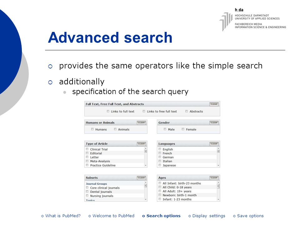 Advanced search  provides the same operators like the simple search  additionally specification of the search query o What is PubMed? o Welcome to P
