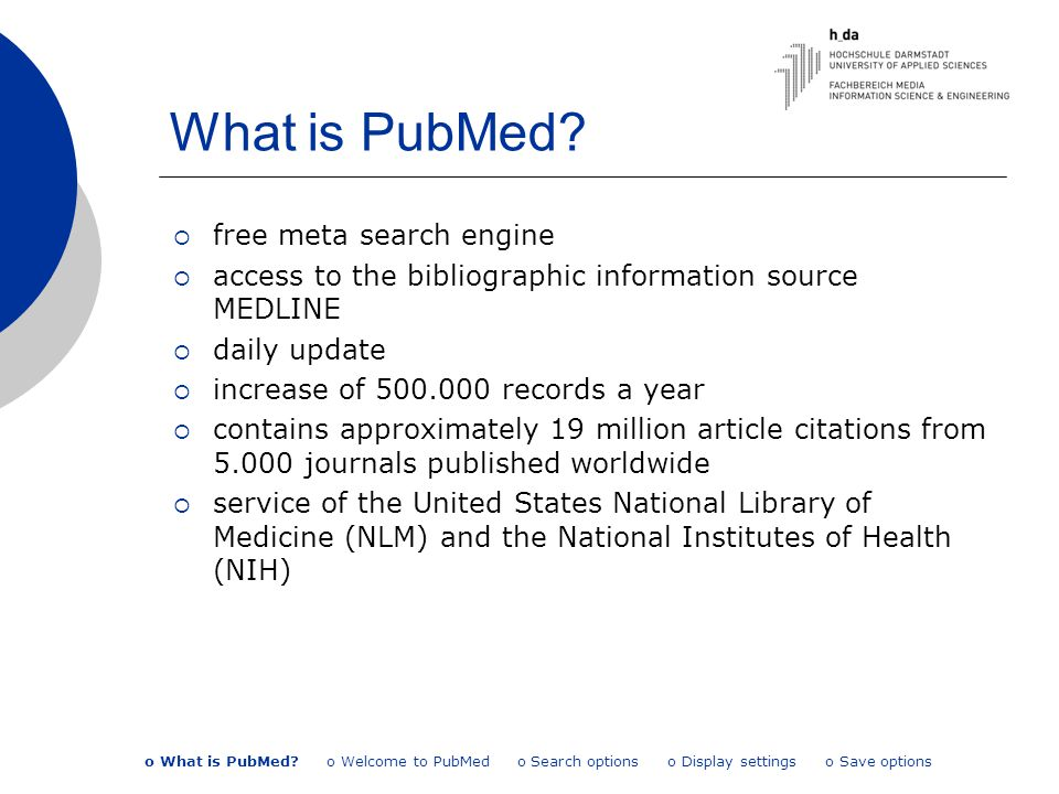 What is PubMed?  free meta search engine  access to the bibliographic information source MEDLINE  daily update  increase of 500.000 records a year