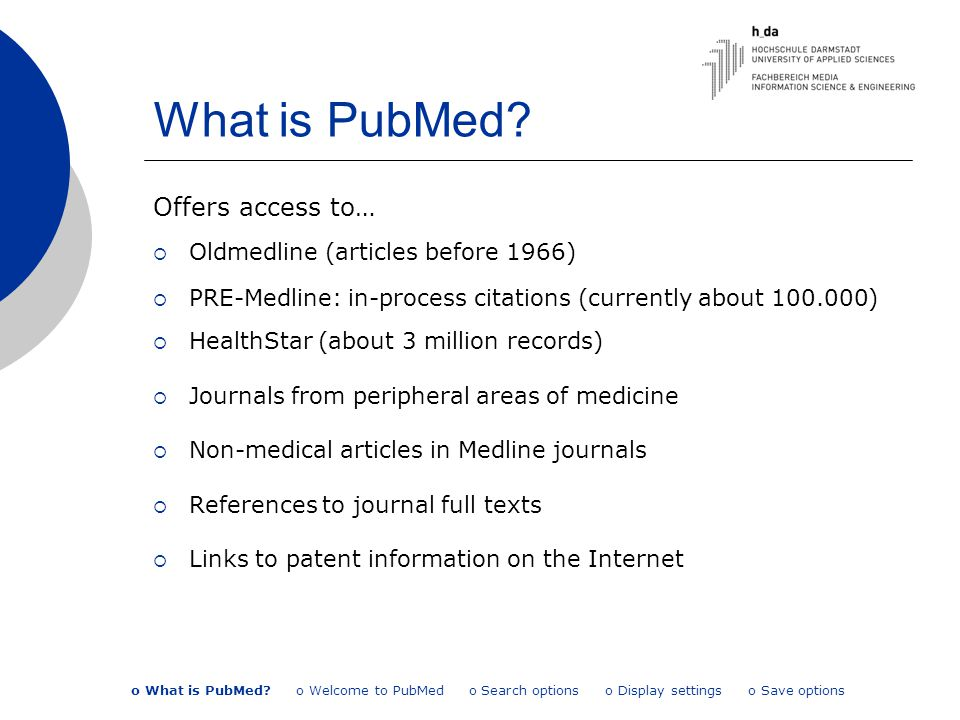 What is PubMed? Offers access to…  Oldmedline (articles before 1966)  PRE-Medline: in-process citations (currently about 100.000)  HealthStar (abou