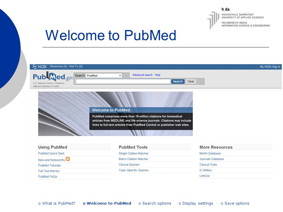 Welcome to PubMed o What is PubMed? o Welcome to PubMed o Search options o Display settings o Save options