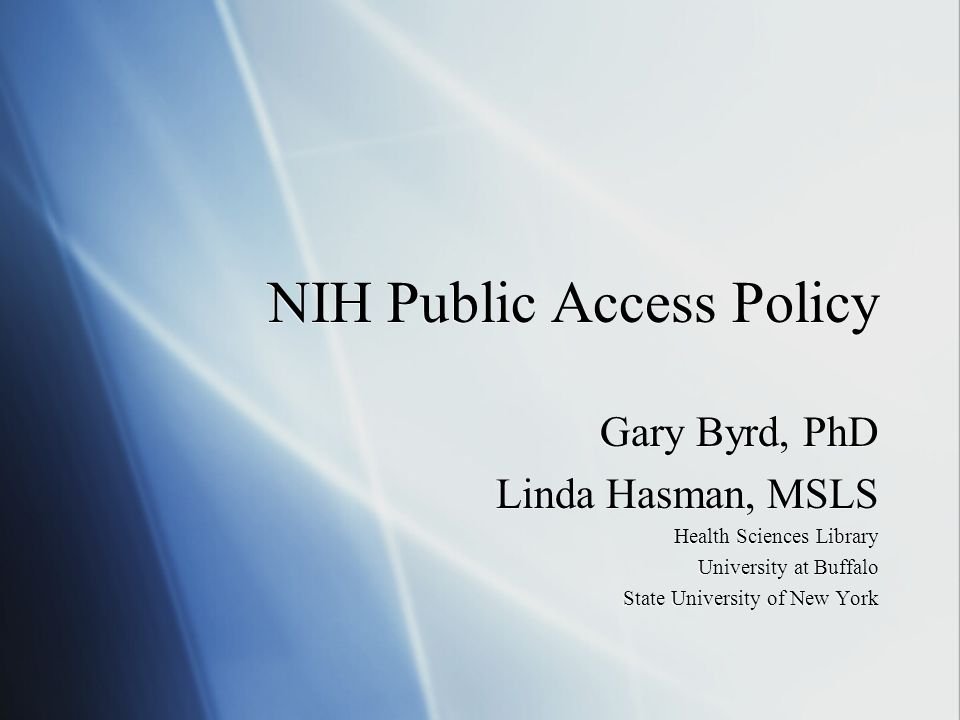 NIH Public Access Policy Gary Byrd, PhD Linda Hasman, MSLS Health Sciences Library University at Buffalo State University of New York Gary Byrd, PhD L