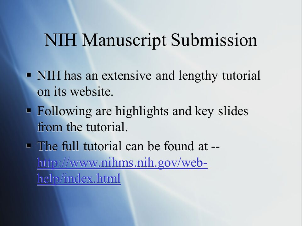 NIH Manuscript Submission  NIH has an extensive and lengthy tutorial on its website.  Following are highlights and key slides from the tutorial.  T
