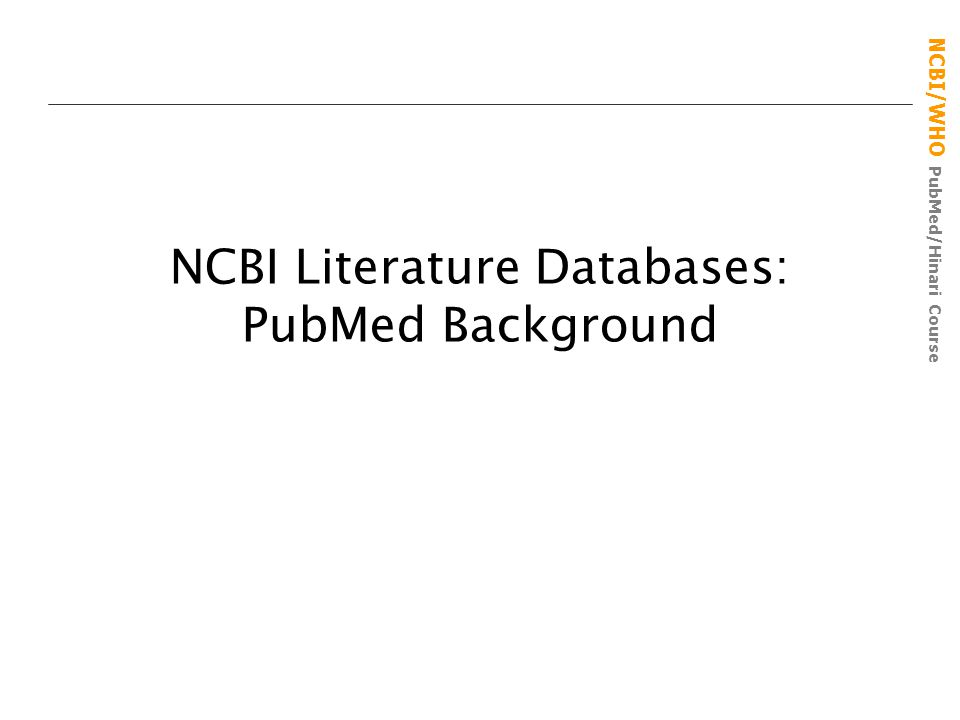 NCBI/WHO PubMed/Hinari Course NCBI Literature Databases: PubMed Background