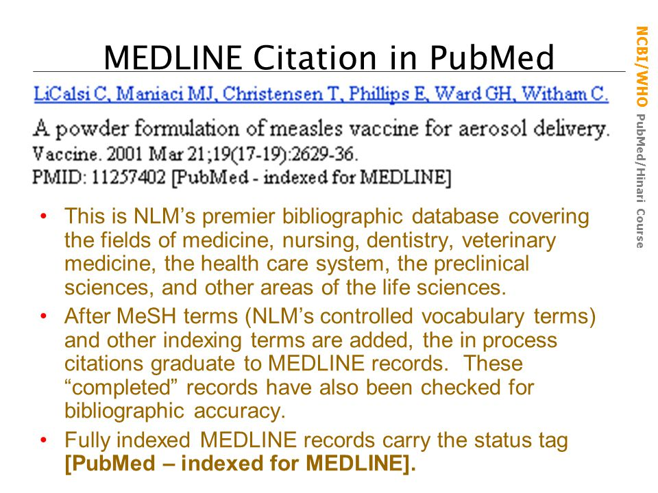 NCBI/WHO PubMed/Hinari Course MEDLINE Citation in PubMed This is NLM's premier bibliographic database covering the fields of medicine, nursing, dentistry, veterinary medicine, the health care system, the preclinical sciences, and other areas of the life sciences.