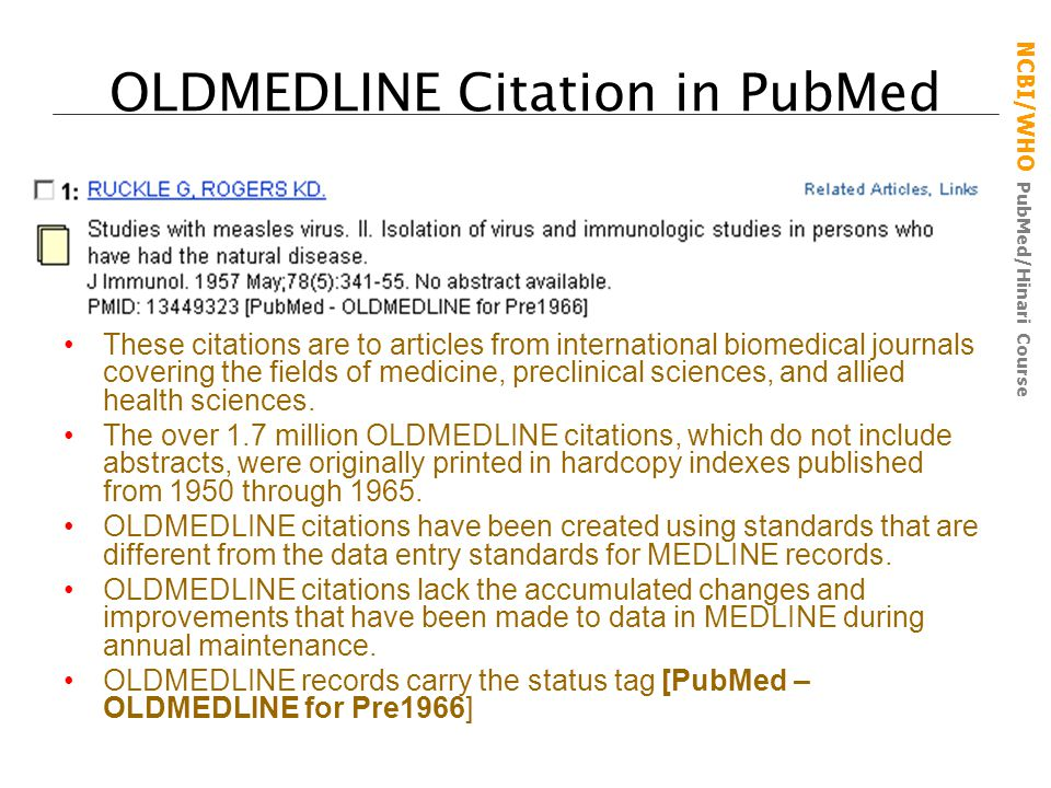 NCBI/WHO PubMed/Hinari Course OLDMEDLINE Citation in PubMed These citations are to articles from international biomedical journals covering the fields