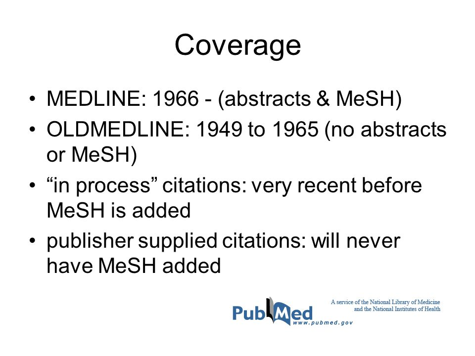 Coverage MEDLINE: 1966 - (abstracts & MeSH) OLDMEDLINE: 1949 to 1965 (no abstracts or MeSH) in process citations: very recent before MeSH is added publisher supplied citations: will never have MeSH added