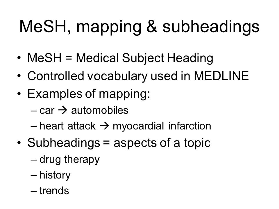 MeSH, mapping & subheadings MeSH = Medical Subject Heading Controlled vocabulary used in MEDLINE Examples of mapping: –car  automobiles –heart attack