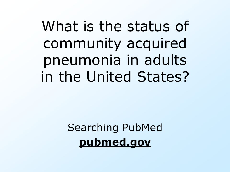 What is the status of community acquired pneumonia in adults in the United States? Searching PubMed pubmed.gov