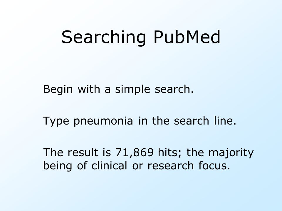Searching PubMed Begin with a simple search. Type pneumonia in the search line. The result is 71,869 hits; the majority being of clinical or research
