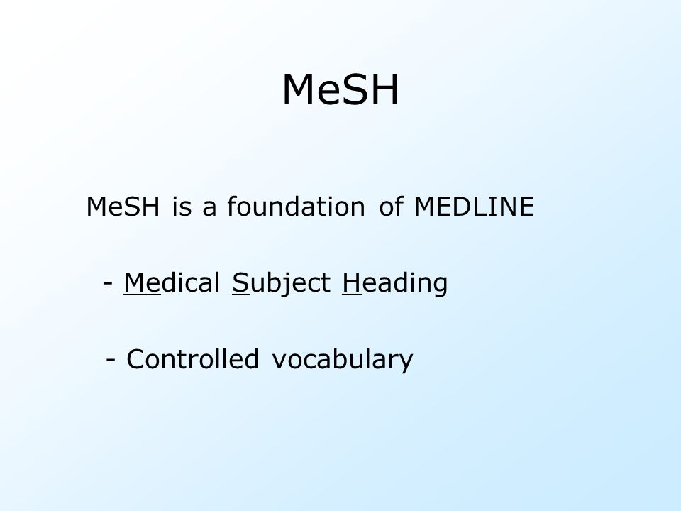 MeSH MeSH is a foundation of MEDLINE - Medical Subject Heading - Controlled vocabulary