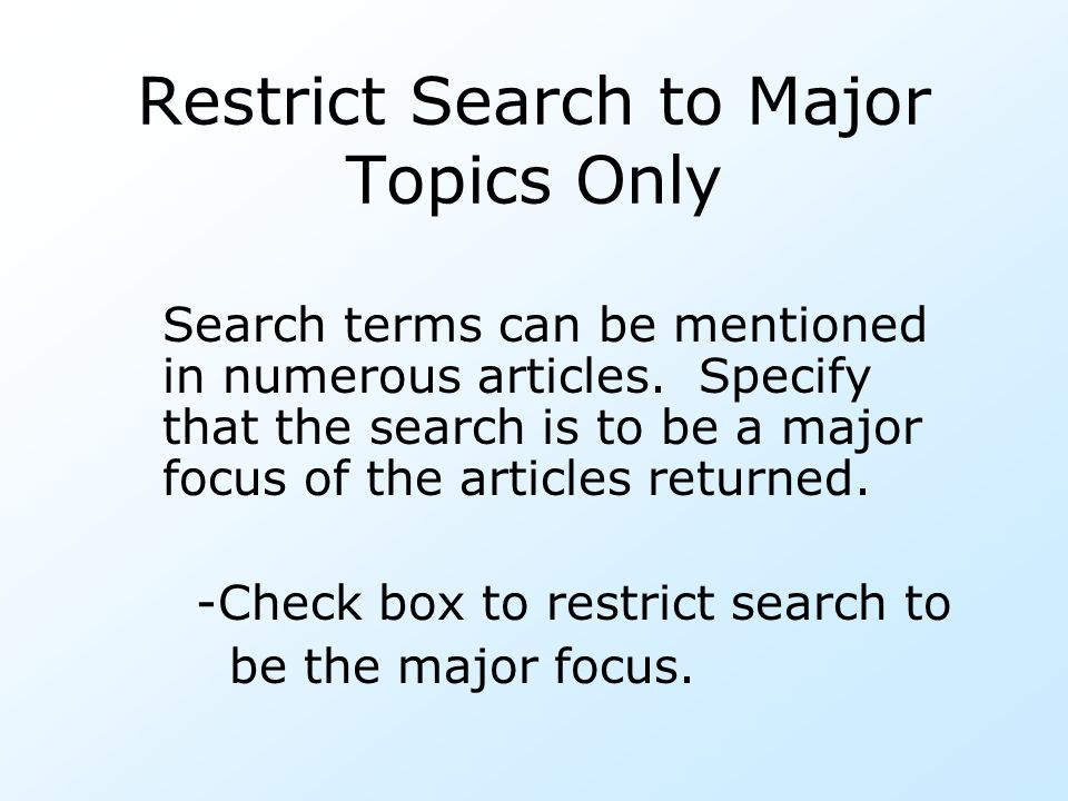 Restrict Search to Major Topics Only Search terms can be mentioned in numerous articles. Specify that the search is to be a major focus of the article