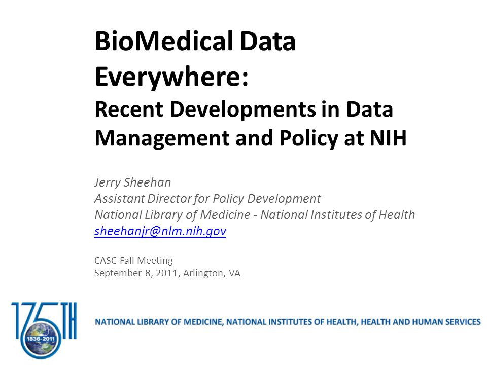BioMedical Data Everywhere: Recent Developments in Data Management and Policy at NIH Jerry Sheehan Assistant Director for Policy Development National Library of Medicine - National Institutes of Health sheehanjr@nlm.nih.gov CASC Fall Meeting September 8, 2011, Arlington, VA