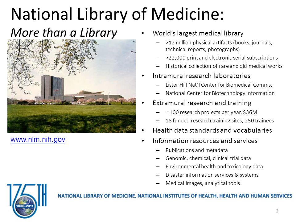 National Library of Medicine: More than a Library World's largest medical library – >12 million physical artifacts (books, journals, technical reports, photographs) – >22,000 print and electronic serial subscriptions – Historical collection of rare and old medical works Intramural research laboratories – Lister Hill Nat'l Center for Biomedical Comms.