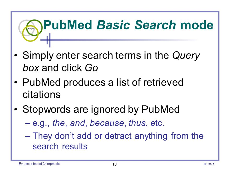 © 2006 Evidence-based Chiropractic 10 PubMed Basic Search mode Simply enter search terms in the Query box and click Go PubMed produces a list of retrieved citations Stopwords are ignored by PubMed –e.g., the, and, because, thus, etc.