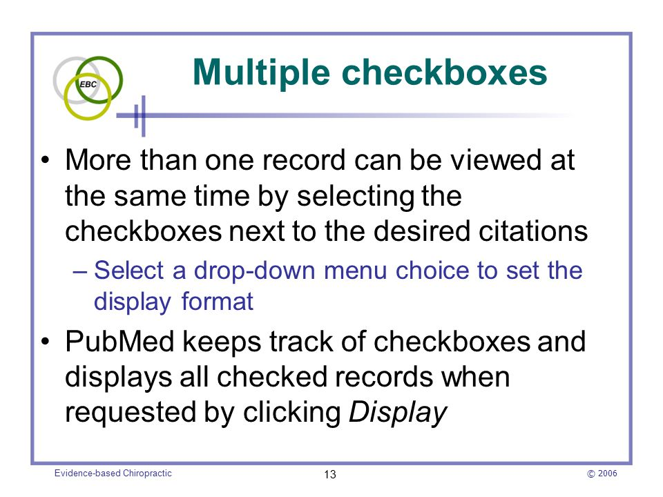 © 2006 Evidence-based Chiropractic 13 Multiple checkboxes More than one record can be viewed at the same time by selecting the checkboxes next to the desired citations –Select a drop-down menu choice to set the display format PubMed keeps track of checkboxes and displays all checked records when requested by clicking Display