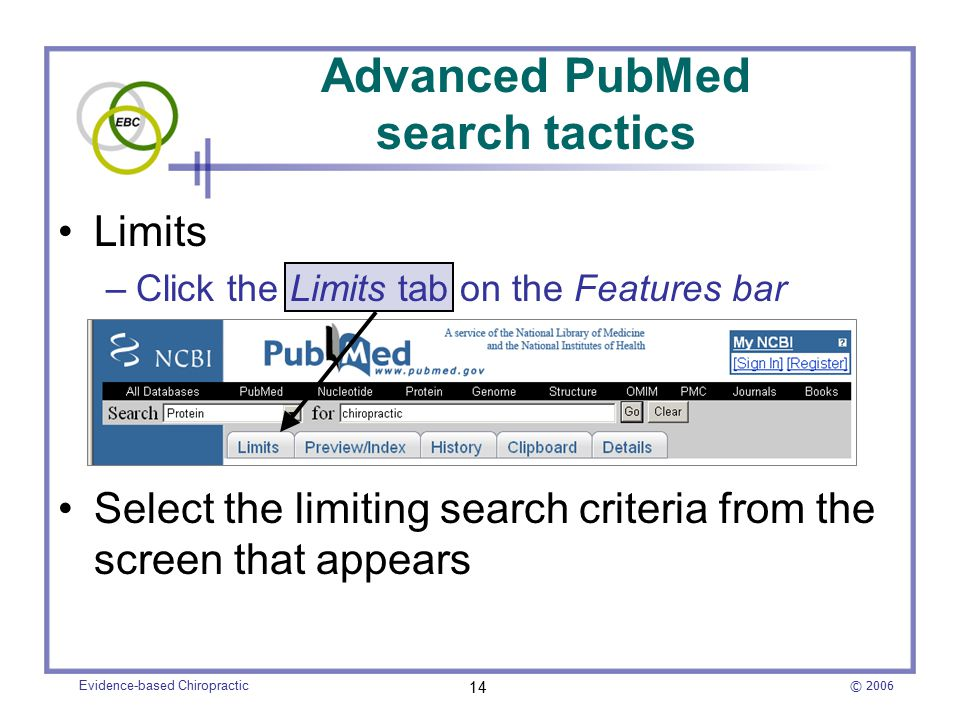 © 2006 Evidence-based Chiropractic 14 Advanced PubMed search tactics Limits –Click the Limits tab on the Features bar Select the limiting search criteria from the screen that appears