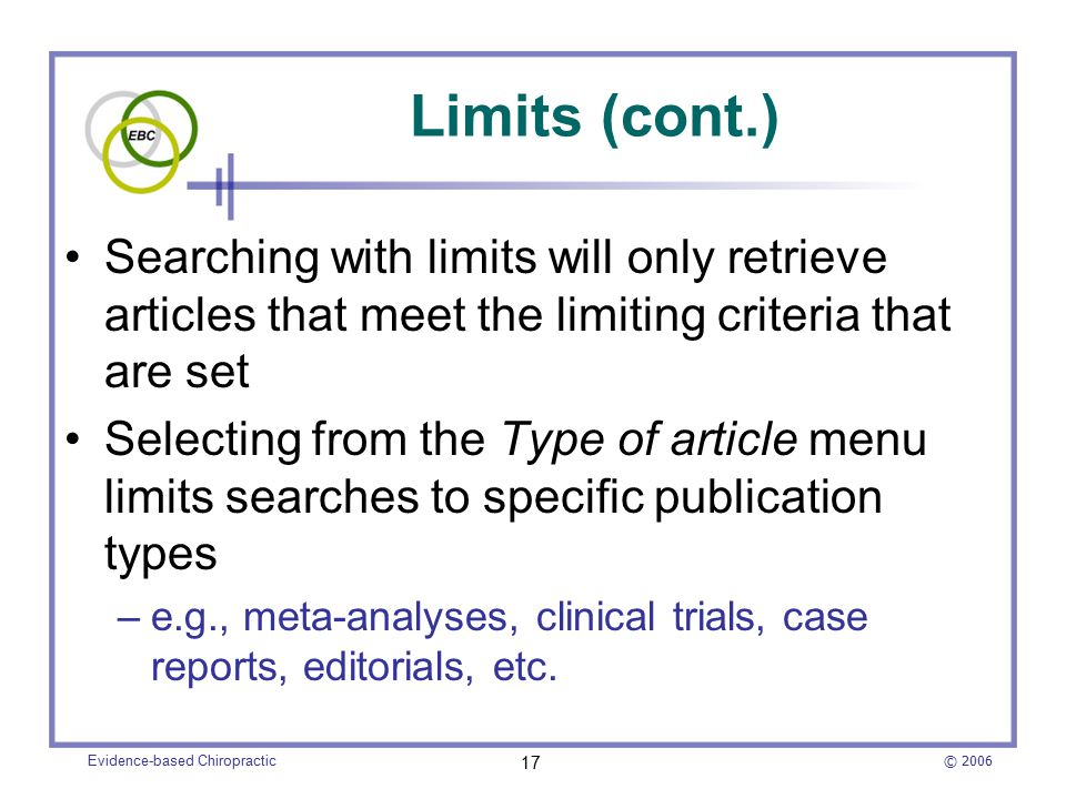 © 2006 Evidence-based Chiropractic 17 Limits (cont.) Searching with limits will only retrieve articles that meet the limiting criteria that are set Selecting from the Type of article menu limits searches to specific publication types –e.g., meta-analyses, clinical trials, case reports, editorials, etc.