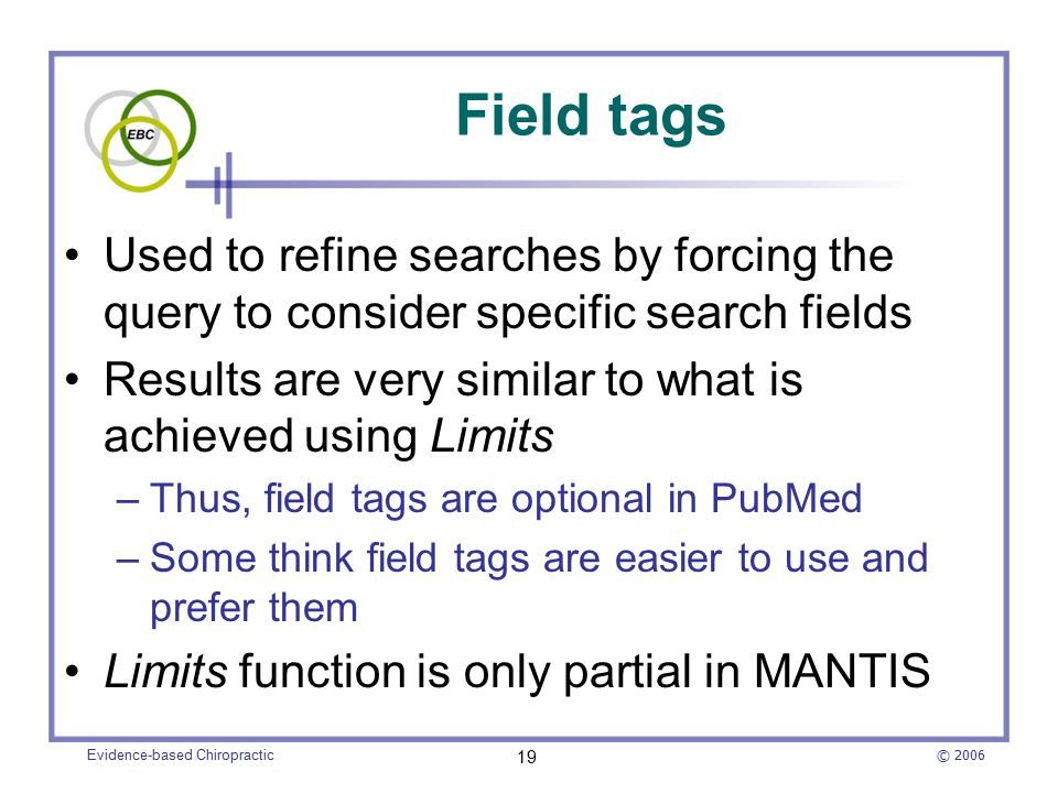 © 2006 Evidence-based Chiropractic 19 Field tags Used to refine searches by forcing the query to consider specific search fields Results are very similar to what is achieved using Limits –Thus, field tags are optional in PubMed –Some think field tags are easier to use and prefer them Limits function is only partial in MANTIS