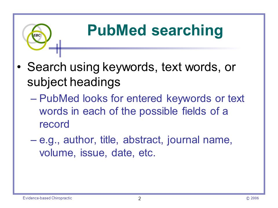 © 2006 Evidence-based Chiropractic 2 PubMed searching Search using keywords, text words, or subject headings –PubMed looks for entered keywords or text words in each of the possible fields of a record –e.g., author, title, abstract, journal name, volume, issue, date, etc.