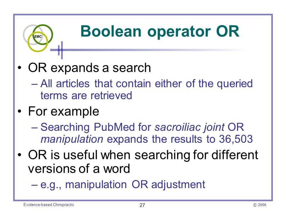 © 2006 Evidence-based Chiropractic 27 Boolean operator OR OR expands a search –All articles that contain either of the queried terms are retrieved For example –Searching PubMed for sacroiliac joint OR manipulation expands the results to 36,503 OR is useful when searching for different versions of a word –e.g., manipulation OR adjustment