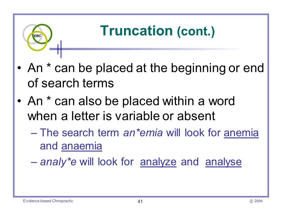 © 2006 Evidence-based Chiropractic 41 Truncation (cont.) An * can be placed at the beginning or end of search terms An * can also be placed within a word when a letter is variable or absent –The search term an*emia will look for anemia and anaemia –analy*e will look for analyze and analyse