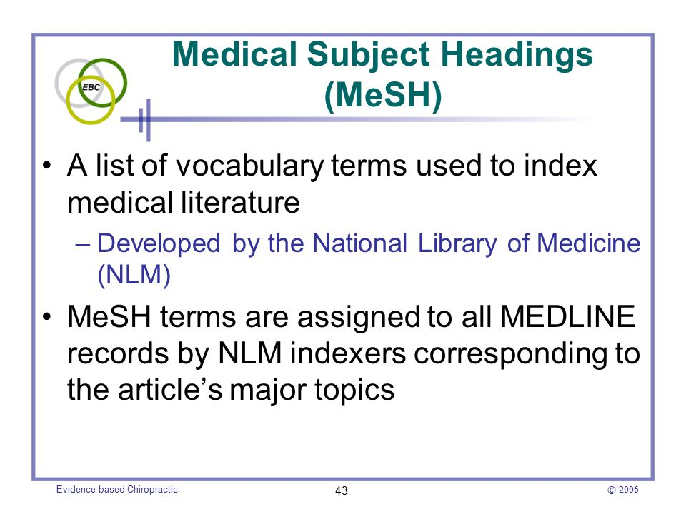 © 2006 Evidence-based Chiropractic 43 Medical Subject Headings (MeSH) A list of vocabulary terms used to index medical literature –Developed by the National Library of Medicine (NLM) MeSH terms are assigned to all MEDLINE records by NLM indexers corresponding to the article's major topics