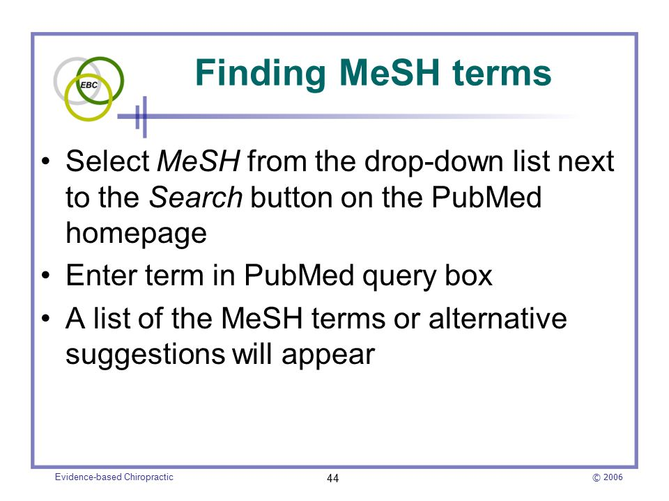 © 2006 Evidence-based Chiropractic 44 Finding MeSH terms Select MeSH from the drop-down list next to the Search button on the PubMed homepage Enter term in PubMed query box A list of the MeSH terms or alternative suggestions will appear